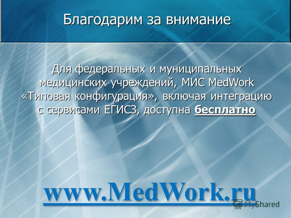 Благодарим за внимание Для федеральных и муниципальных медицинских учреждений, МИС MedWork «Типовая конфигурация», включая интеграцию с сервисами ЕГИСЗ, доступна бесплатно www.MedWork.ru