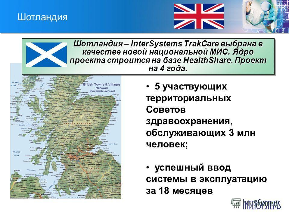 Шотландия Шотландия – InterSystems TrakCare выбрана в качестве новой национальной МИС. Ядро проекта строится на базе HealthShare. Проект на 4 года. 5 участвующих территориальных Советов здравоохранения, обслуживающих 3 млн человек; успешный ввод сист