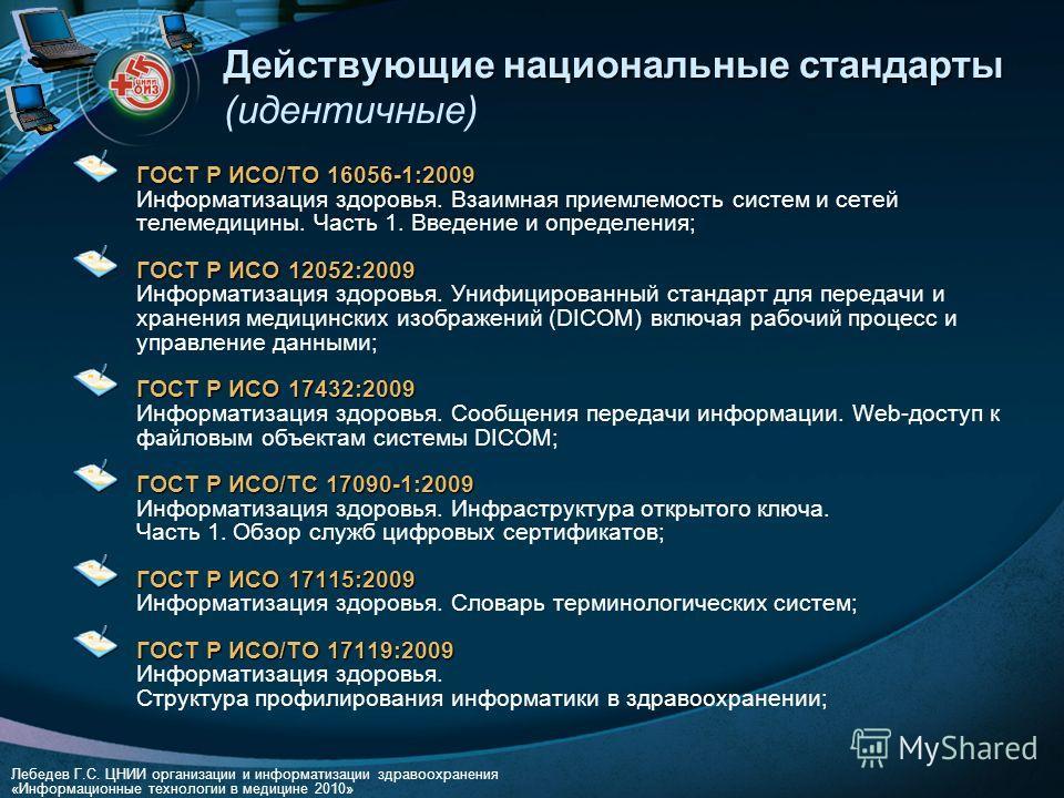 Лебедев Г.С. ЦНИИ организации и информатизации здравоохранения «Информационные технологии в медицине 2010» Действующие национальные стандарты Действующие национальные стандарты (идентичные) ГОСТ Р ИСО/ТО 16056-1:2009 ГОСТ Р ИСО/ТО 16056-1:2009 Информ