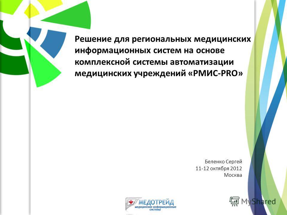 Решение для региональных медицинских информационных систем на основе комплексной системы автоматизации медицинских учреждений «РМИС-PRO» Беленко Сергей 11-12 октября 2012 Москва