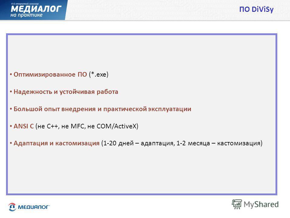 Оптимизированное ПО (*.exe) Надежность и устойчивая работа Большой опыт внедрения и практической эксплуатации ANSI C (не C++, не MFC, не COM/ActiveX) Адаптация и кастомизация (1-20 дней – адаптация, 1-2 месяца – кастомизация) ПО DiViSy
