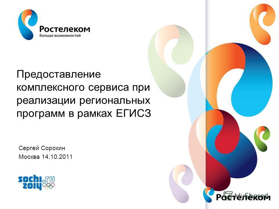 www.rt.ru Предоставление комплексного сервиса при реализации региональных программ в рамках ЕГИСЗ Сергей Сорокин Москва 14.10.2011