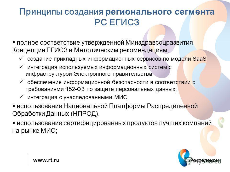 www.rt.ru Принципы создания регионального сегмента РС ЕГИСЗ полное соответствие утвержденной Минздравсоцразвития Концепции ЕГИСЗ и Методическим рекомендациям; создание прикладных информационных сервисов по модели SaaS интеграция используемых информац