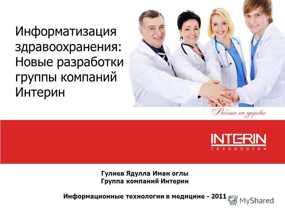 Гулиев Ядулла Иман оглы Группа компаний Интерин Информационные технологии в медицине - 2011 Информатизация здравоохранения: Новые разработки группы компаний Интерин