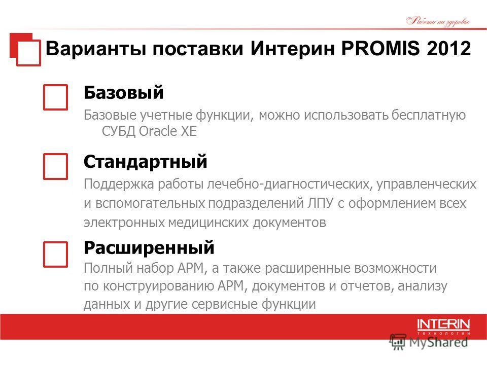 Варианты поставки Интерин PROMIS 2012 Базовый Базовые учетные функции, можно использовать бесплатную СУБД Oracle XE Расширенный Полный набор АРМ, а также расширенные возможности по конструированию АРМ, документов и отчетов, анализу данных и другие се
