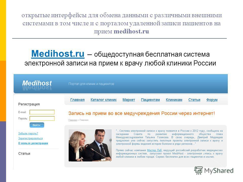 открытые интерфейсы для обмена данными с различными внешними системами в том числе и с порталом удаленной записи пациентов на прием medihost.ru Medihost.ru – общедоступная бесплатная система электронной записи на прием к врачу любой клиники России