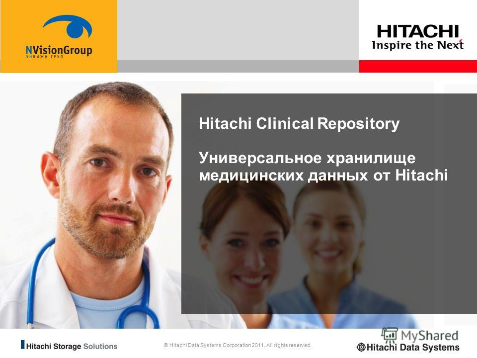 © Hitachi Data Systems Corporation 2011. All rights reserved. Hitachi Clinical Repository Универсальное хранилище медицинских данных от Hitachi