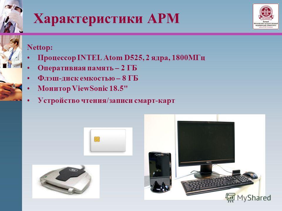 Характеристики АРМ Nettop: Процессор INTEL Atom D525, 2 ядра, 1800МГц Оперативная память – 2 ГБ Флэш-диск емкостью – 8 ГБ Монитор ViewSonic 18.5 Устройство чтения/записи смарт-карт
