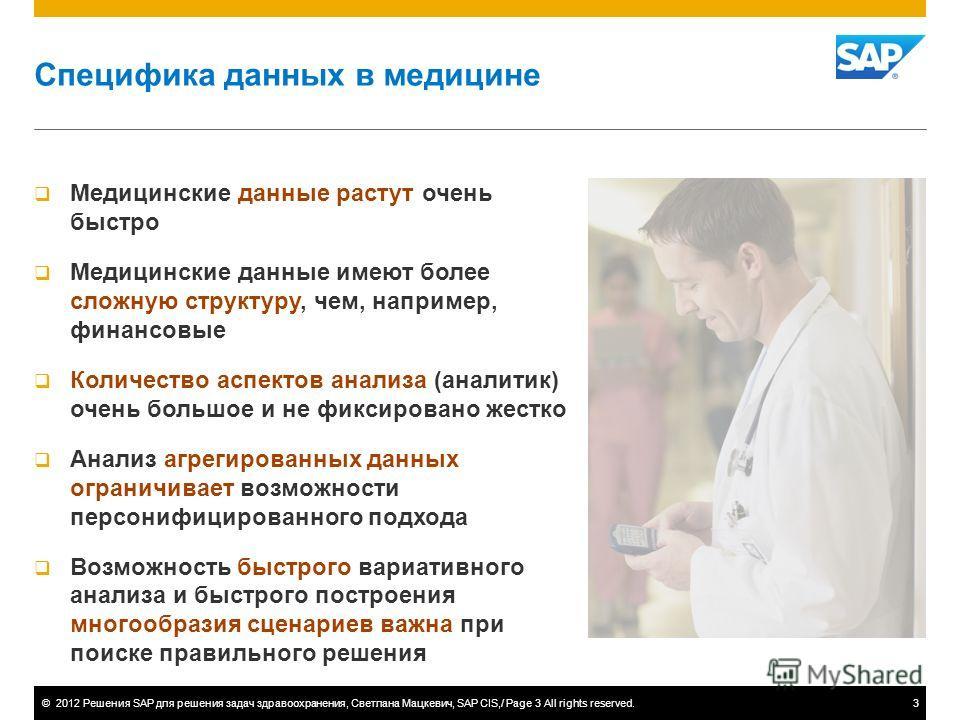 ©2012 Решения SAP для решения задач здравоохранения, Светлана Мацкевич, SAP CIS,/ Page 3 All rights reserved.3 Специфика данных в медицине Медицинские данные растут очень быстро Медицинские данные имеют более сложную структуру, чем, например, финансо