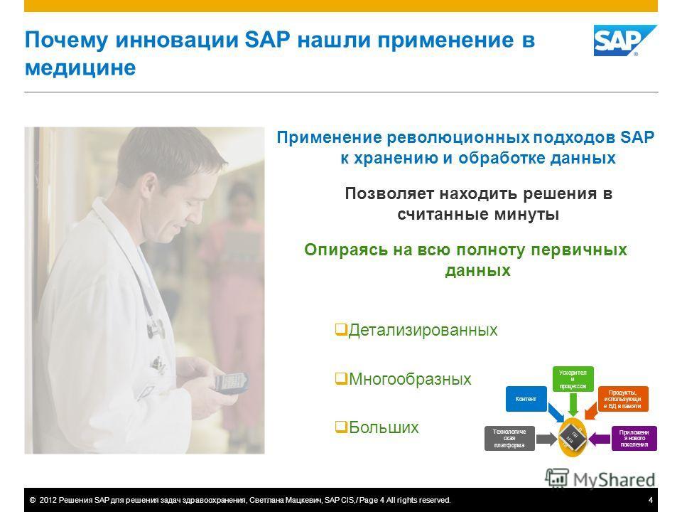 ©2012 Решения SAP для решения задач здравоохранения, Светлана Мацкевич, SAP CIS,/ Page 4 All rights reserved.4 Почему инновации SAP нашли применение в медицине Применение революционных подходов SAP к хранению и обработке данных Позволяет находить реш