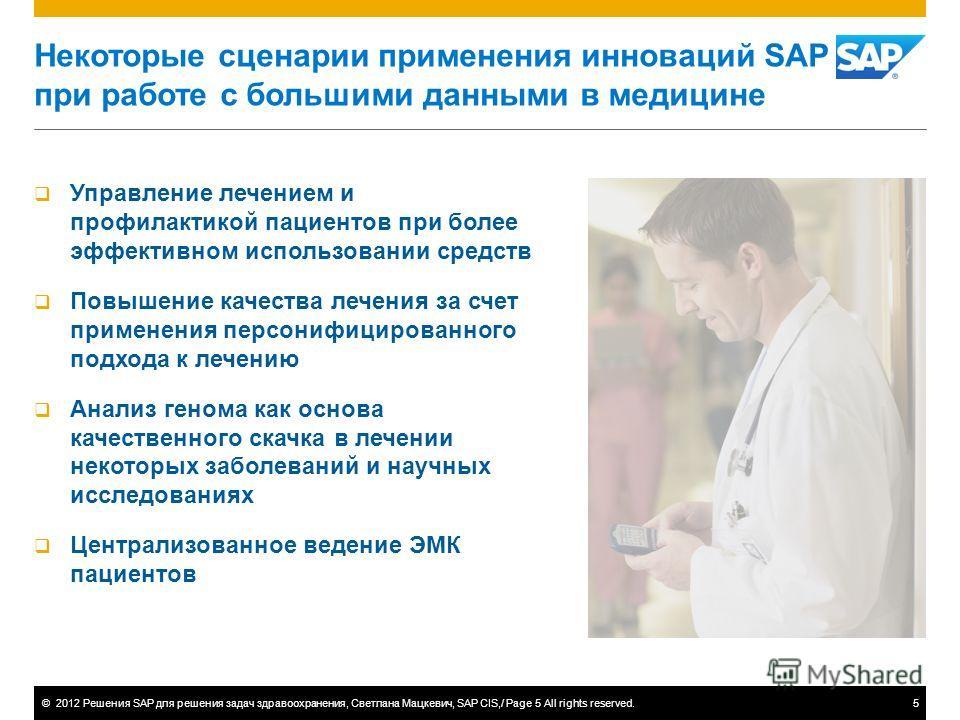 ©2012 Решения SAP для решения задач здравоохранения, Светлана Мацкевич, SAP CIS,/ Page 5 All rights reserved.5 Некоторые сценарии применения инноваций SAP при работе с большими данными в медицине Управление лечением и профилактикой пациентов при боле