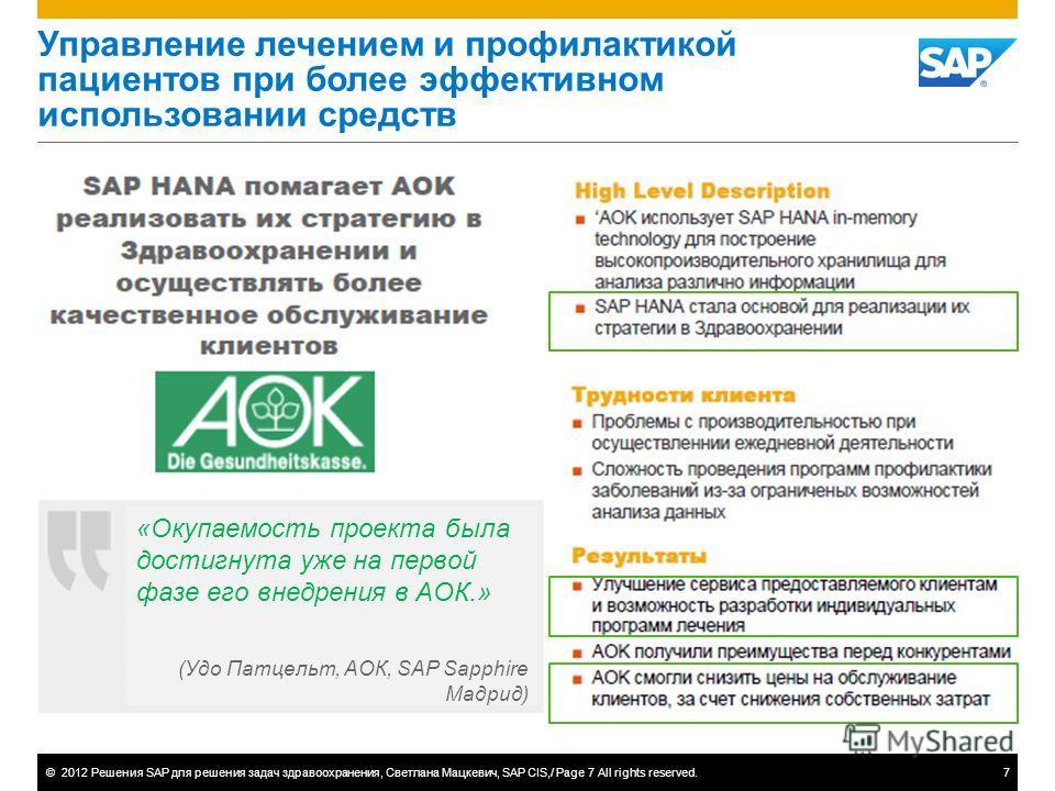 ©2012 Решения SAP для решения задач здравоохранения, Светлана Мацкевич, SAP CIS,/ Page 7 All rights reserved.7 Управление лечением и профилактикой пациентов при более эффективном использовании средств AOK «Окупаемость проекта была достигнута уже на п