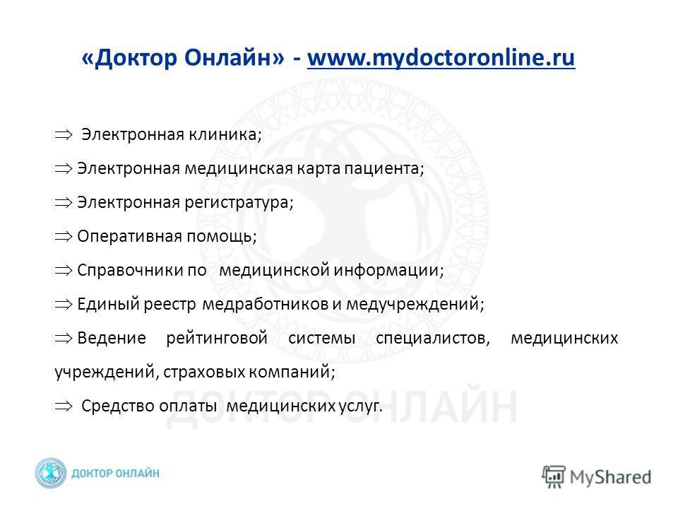 «Доктор Онлайн» - www.mydoctoronline.ru Электронная клиника; Электронная медицинская карта пациента; Электронная регистратура; Оперативная помощь; Справочники по медицинской информации; Единый реестр медработников и медучреждений; Ведение рейтинговой