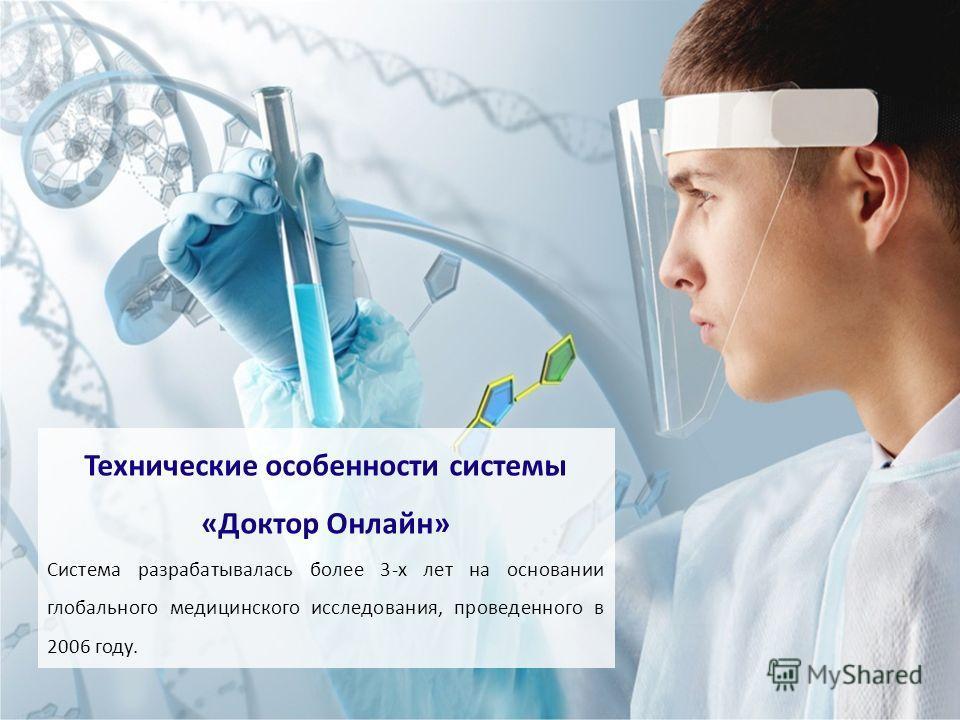 «Доктор Онлайн» - www.mydoctoronline.ru Технические особенности системы Система разрабатывалась более 3-х лет на основании глобального медицинского исследования, проведенного в 2006 году. 1 слайд + ост 2 слайд «Доктор Online» Соответствует законодате