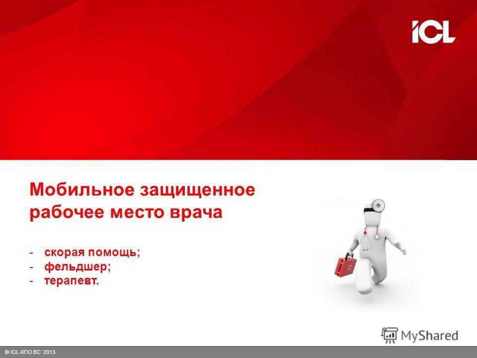 © ICL-КПО ВС 2013 Мобильное защищенное рабочее место врача -скорая помощь; -фельдшер; -терапевт.