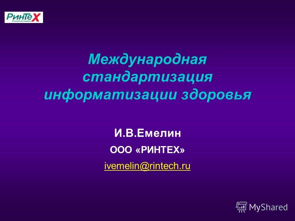 Международная стандартизация информатизации здоровья И.В.Емелин ООО «РИНТЕХ» ivemelin@rintech.ru