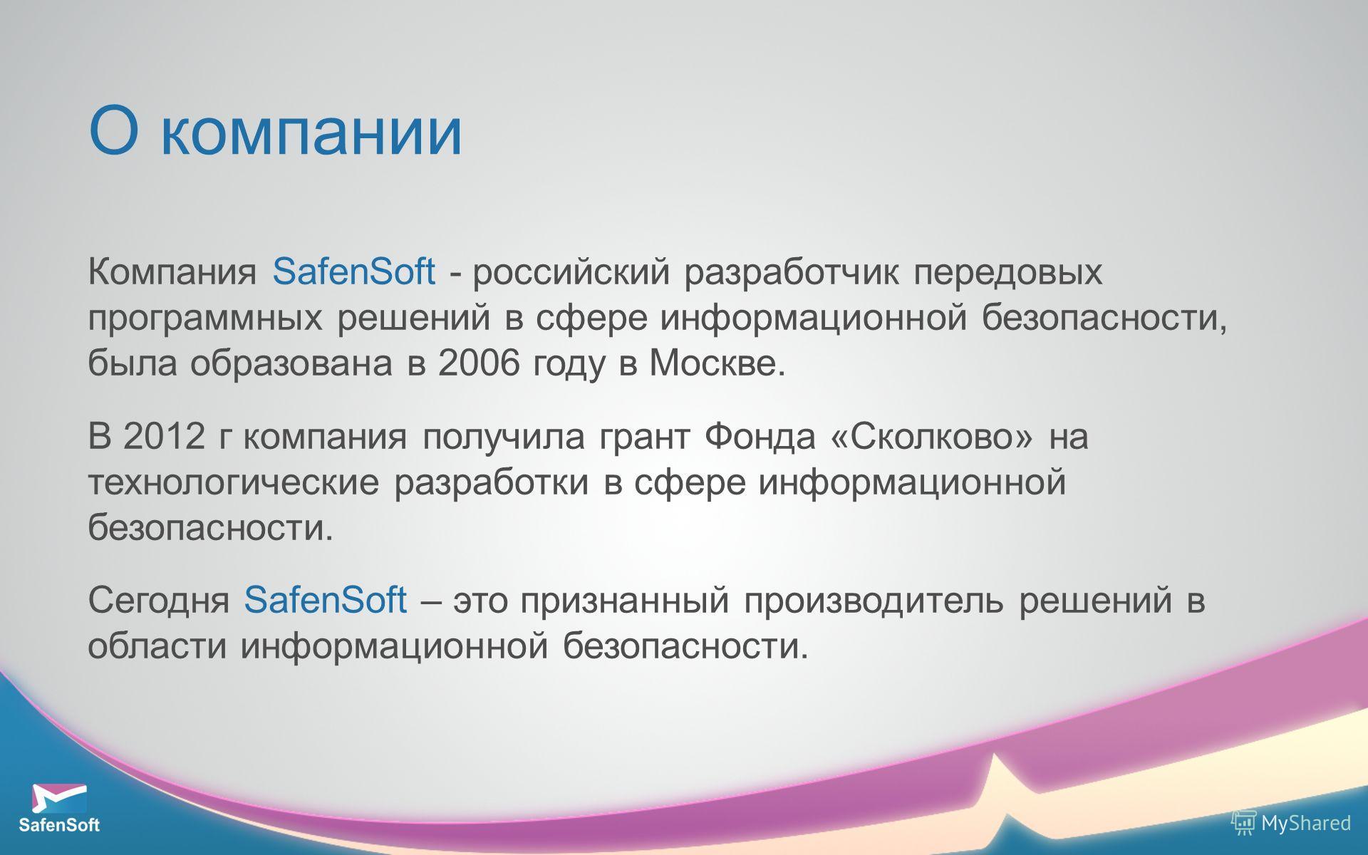 О компании Компания SafenSoft - российский разработчик передовых программных решений в сфере информационной безопасности, была образована в 2006 году в Москве. В 2012 г компания получила грант Фонда «Сколково» на технологические разработки в сфере ин