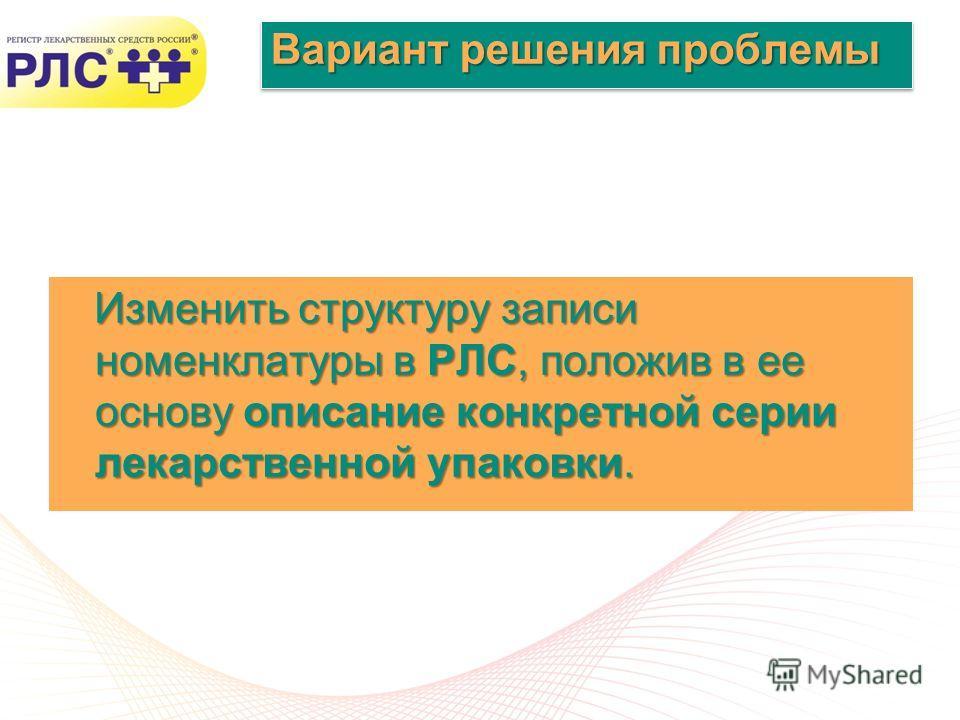 Слайд: 7 www.rlsnet.ru Вариант решения проблемы Изменить структуру записи номенклатуры в РЛС, положив в ее основу описание конкретной серии лекарственной упаковки. Изменить структуру записи номенклатуры в РЛС, положив в ее основу описание конкретной