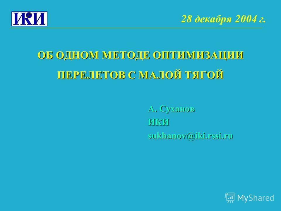 ОБ ОДНОМ МЕТОДЕ ОПТИМИЗАЦИИ ПЕРЕЛЕТОВ С МАЛОЙ ТЯГОЙ А. Суханов ИКИsukhanov@iki.rssi.ru 28 декабря 2004 г.