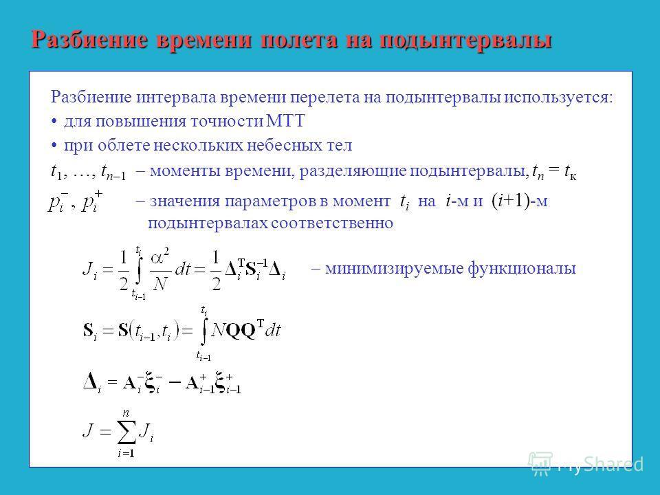 Разбиение времени полета на подынтервалы Разбиение интервала времени перелета на подынтервалы используется: для повышения точности МТТ при облете нескольких небесных тел t 1, …, t n–1 моменты времени, разделяющие подынтервалы, t n = t к значения пара