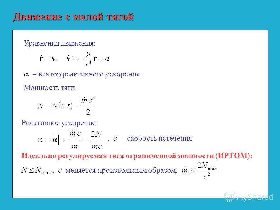 Движение с малой тягой Уравнения движения: Мощность тяги: Реактивное ускорение: Идеально регулируемая тяга ограниченной мощности (ИРТОМ): N N max, c меняется произвольным образом,, с скорость истечения вектор реактивного ускорения