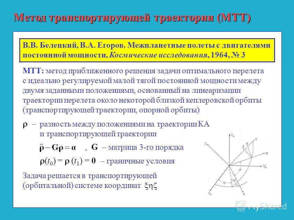 Метод транспортирующей траектории (МТТ) МТТ: метод приближенного решения задачи оптимального перелета с идеально регулируемой малой тягой постоянной мощности между двумя заданными положениями, основанный на линеаризации траектории перелета около неко