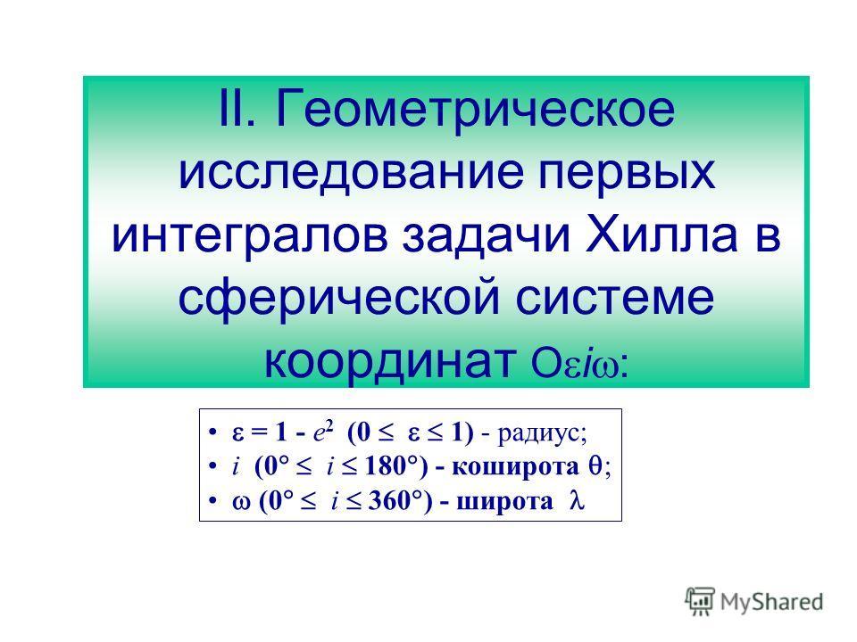 II. Геометрическое исследование первых интегралов задачи Хилла в сферической системе координат O i : = 1 - e 2 (0 1) - радиус; i (0 i 180 ) - коширота ; (0 i 360 ) - широта