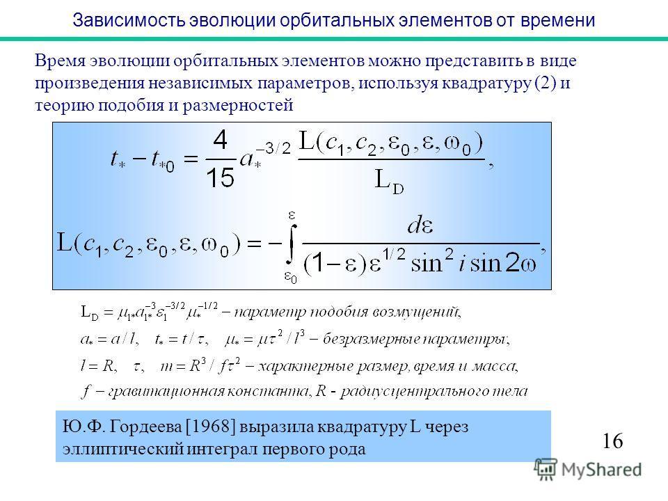 Зависимость эволюции орбитальных элементов от времени 16 Время эволюции орбитальных элементов можно представить в виде произведения независимых параметров, используя квадратуру (2) и теорию подобия и размерностей Ю.Ф. Гордеева [1968] выразила квадрат
