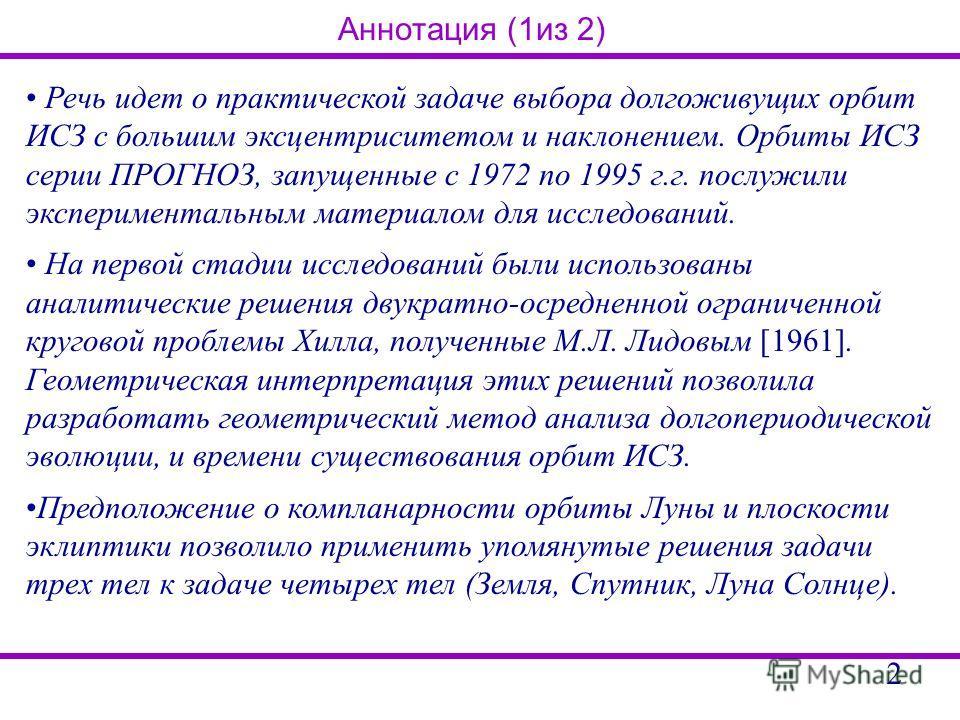Аннотация (1из 2) Речь идет о практической задаче выбора долгоживущих орбит ИСЗ с большим эксцентриситетом и наклонением. Орбиты ИСЗ серии ПРОГНОЗ, запущенные с 1972 по 1995 г.г. послужили экспериментальным материалом для исследований. На первой стад