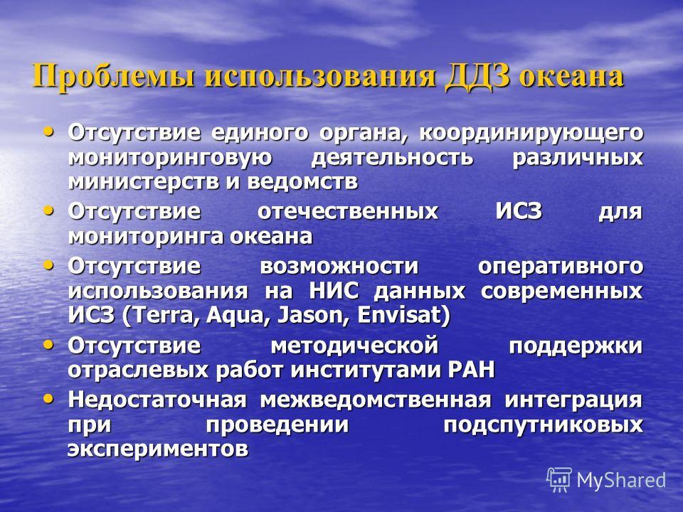 Проблемы использования ДДЗ океана Отсутствие единого органа, координирующего мониторинговую деятельность различных министерств и ведомств Отсутствие единого органа, координирующего мониторинговую деятельность различных министерств и ведомств Отсутств