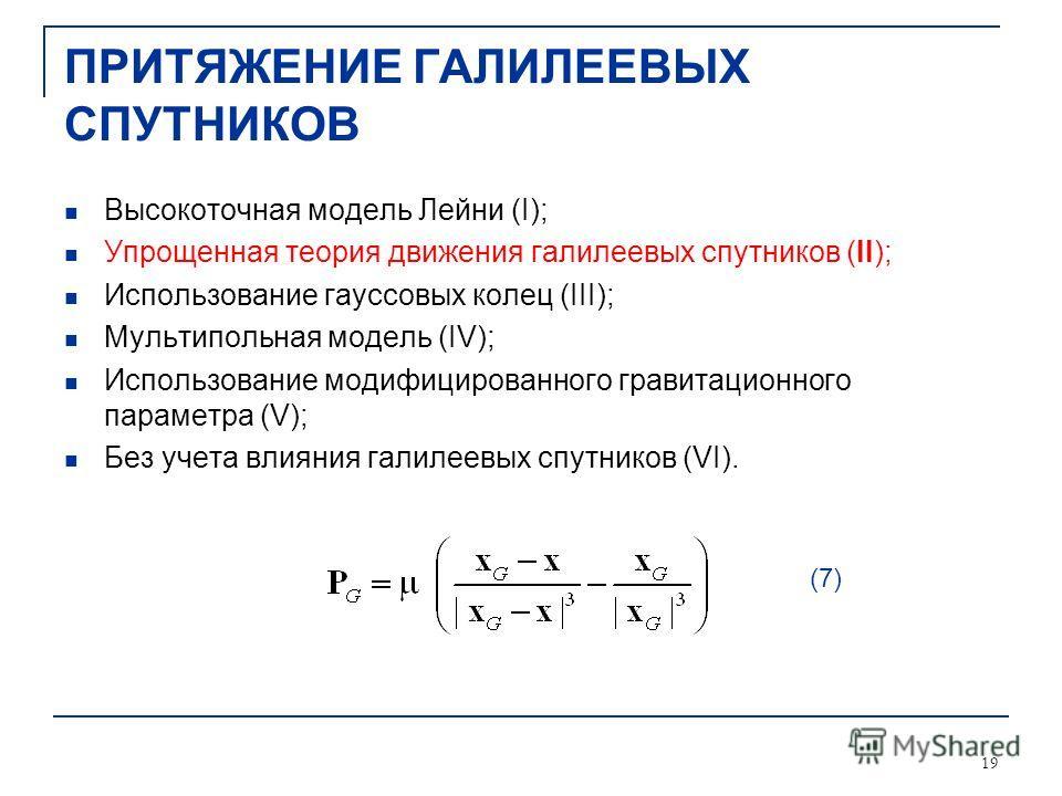 19 ПРИТЯЖЕНИЕ ГАЛИЛЕЕВЫХ СПУТНИКОВ Высокоточная модель Лейни (I); Упрощенная теория движения галилеевых спутников (II); Использование гауссовых колец (III); Мультипольная модель (IV); Использование модифицированного гравитационного параметра (V); Без