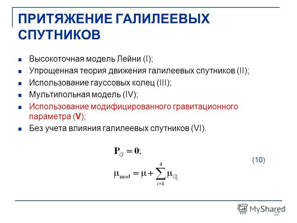 22 ПРИТЯЖЕНИЕ ГАЛИЛЕЕВЫХ СПУТНИКОВ Высокоточная модель Лейни (I); Упрощенная теория движения галилеевых спутников (II); Использование гауссовых колец (III); Мультипольная модель (IV); Использование модифицированного гравитационного параметра (V); Без
