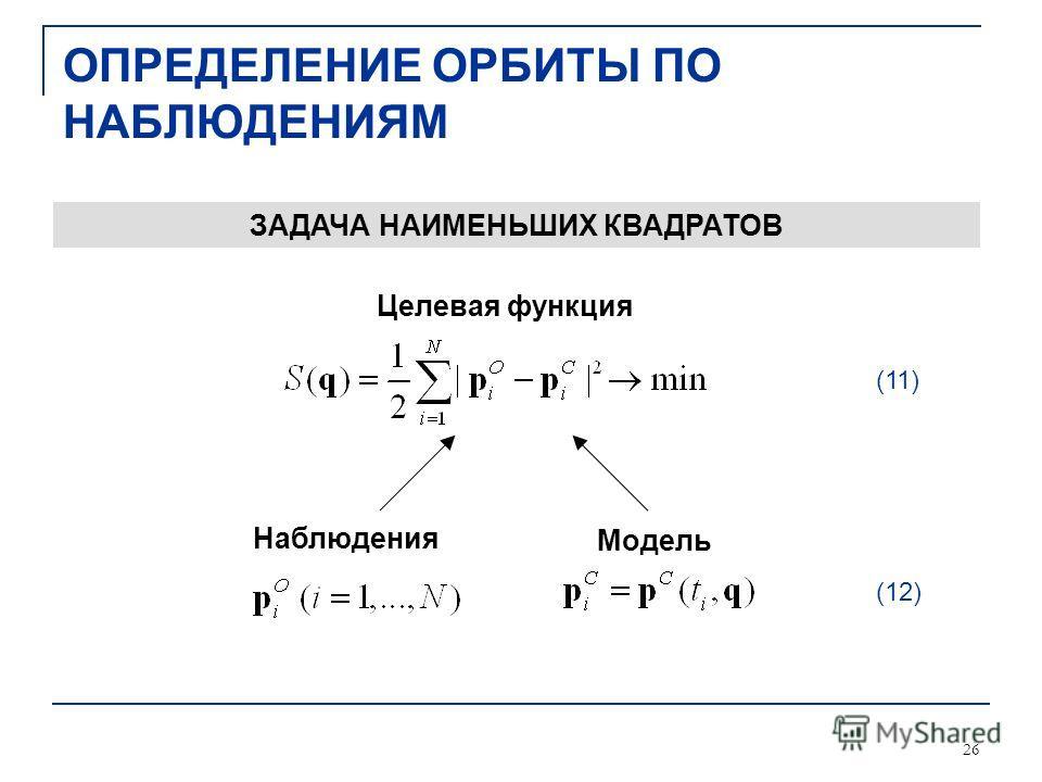 26 ОПРЕДЕЛЕНИЕ ОРБИТЫ ПО НАБЛЮДЕНИЯМ Наблюдения Модель Целевая функция ЗАДАЧА НАИМЕНЬШИХ КВАДРАТОВ (11) (12)