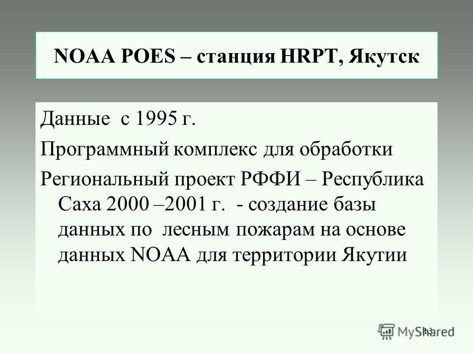 13 NOAA POES – станция HRPT, Якутск Данные с 1995 г. Программный комплекс для обработки Региональный проект РФФИ – Республика Саха 2000 –2001 г. - создание базы данных по лесным пожарам на основе данных NOAA для территории Якутии