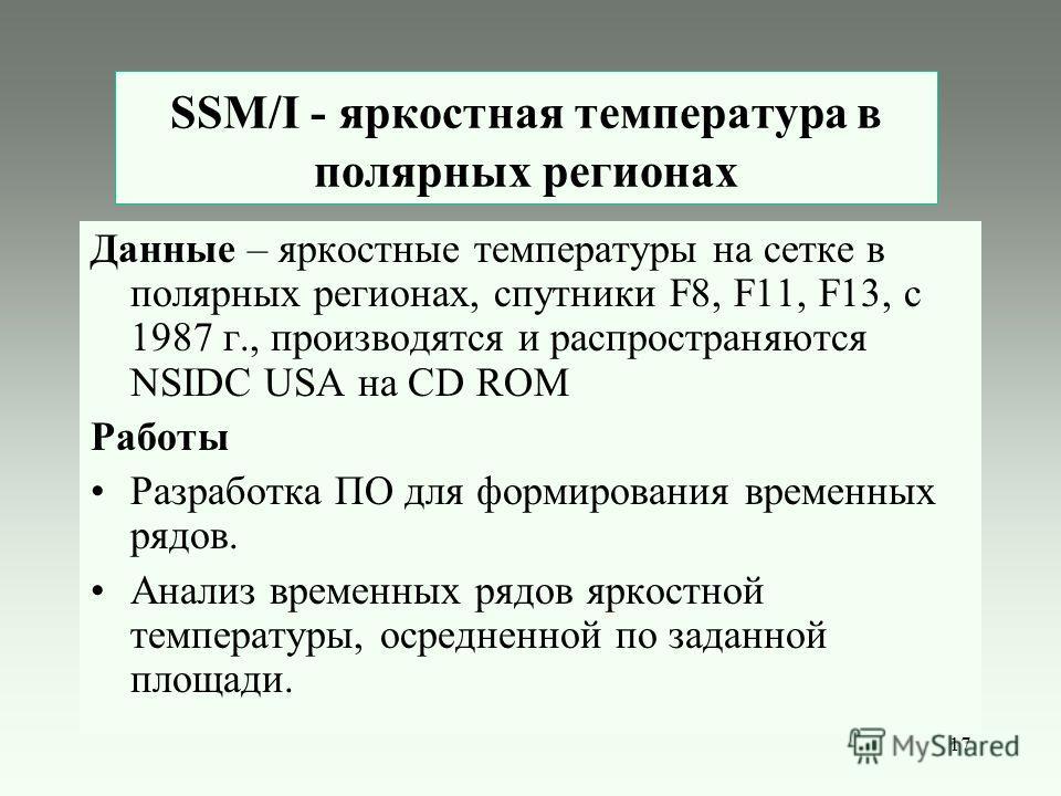 17 SSM/I - яркостная температура в полярных регионах Данные – яркостные температуры на сетке в полярных регионах, спутники F8, F11, F13, с 1987 г., производятся и распространяются NSIDC USA на CD ROM Работы Разработка ПО для формирования временных ря