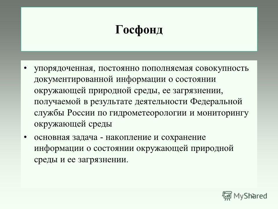 2 Госфонд упорядоченная, постоянно пополняемая совокупность документированной информации о состоянии окружающей природной среды, ее загрязнении, получаемой в результате деятельности Федеральной службы России по гидрометеорологии и мониторингу окружаю
