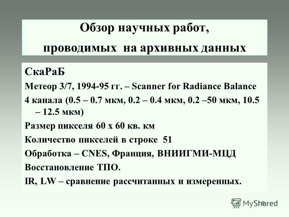9 Обзор научных работ, проводимых на архивных данных СкаРаБ Метеор 3/7, 1994-95 гг. – Scanner for Radiance Balance 4 канала (0.5 – 0.7 мкм, 0.2 – 0.4 мкм, 0.2 –50 мкм, 10.5 – 12.5 мкм) Размер пикселя 60 х 60 кв. км Количество пикселей в строке 51 Обр