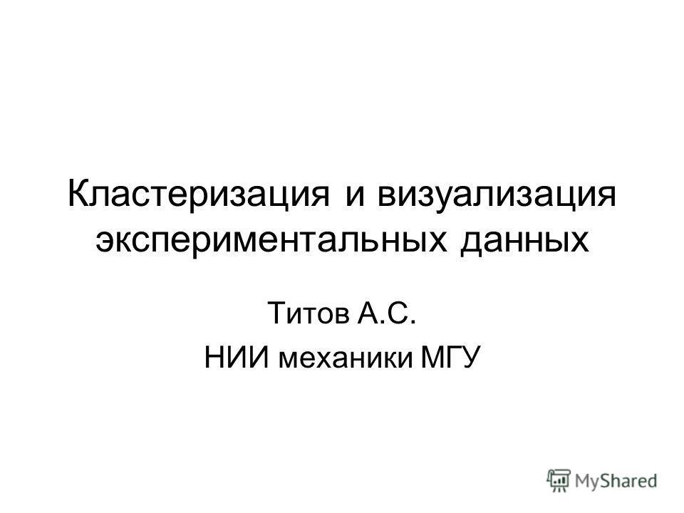 Кластеризация и визуализация экспериментальных данных Титов А.С. НИИ механики МГУ