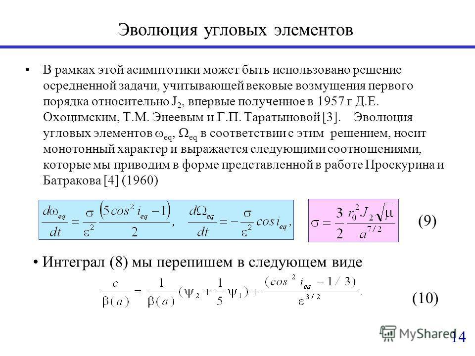 Эволюция угловых элементов В рамках этой асимптотики может быть использовано решение осредненной задачи, учитывающей вековые возмущения первого порядка относительно J 2, впервые полученное в 1957 г Д.Е. Охоцимским, Т.М. Энеевым и Г.П. Таратыновой [3]