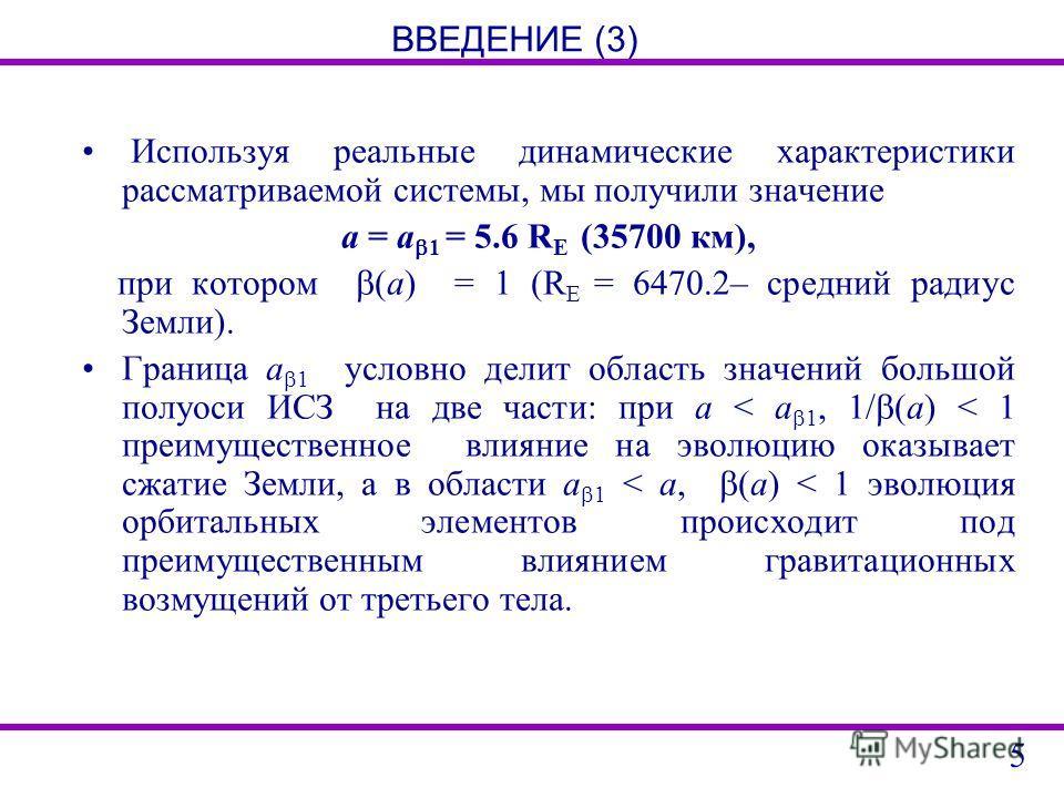 ВВЕДЕНИЕ (3) Используя реальные динамические характеристики рассматриваемой системы, мы получили значение a = a 1 = 5.6 R E (35700 км), при котором (a) = 1 (R E = 6470.2– средний радиус Земли). Граница a 1 условно делит область значений большой полуо