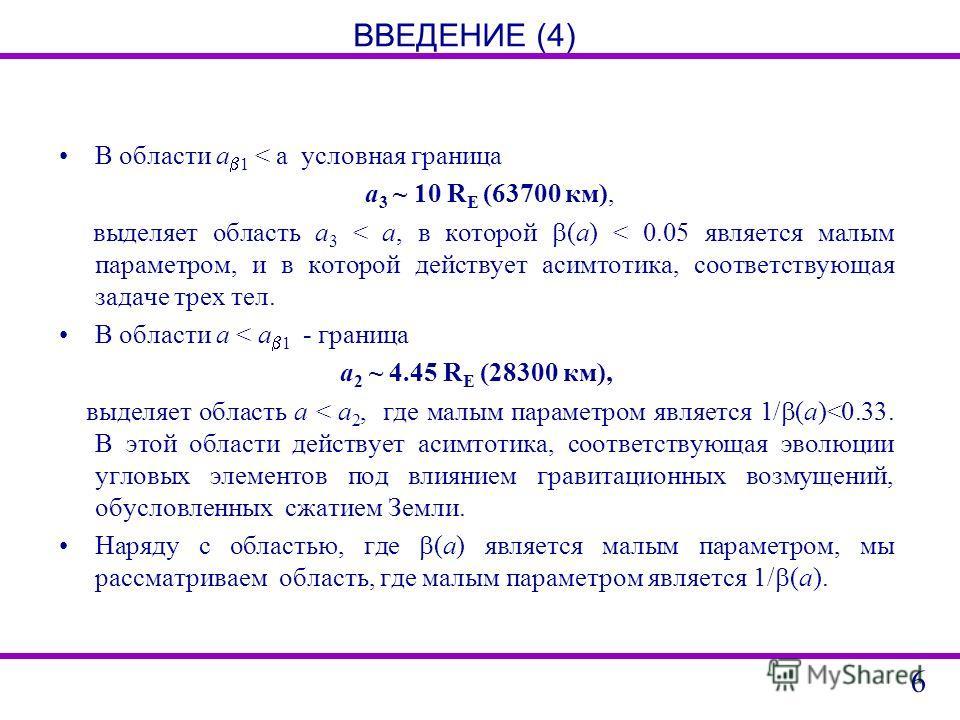 ВВЕДЕНИЕ (4) В области a 1 < a условная граница a 3 ~ 10 R E (63700 км), выделяет область a 3 < a, в которой (a) < 0.05 является малым параметром, и в которой действует асимтотика, соответствующая задаче трех тел. В области a < a 1 - граница a 2 ~ 4.