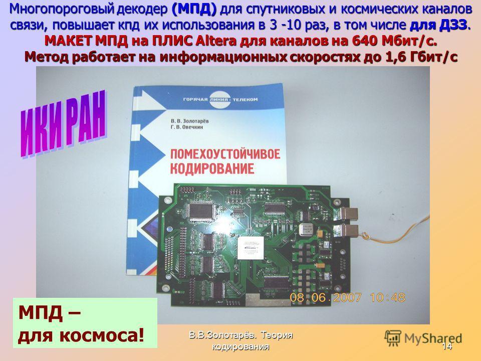 В.В.Золотарёв. Теория кодирования14 Многопороговый декодер (МПД) для спутниковых и космических каналов связи, повышает кпд их использования в 3 -10 раз, в том числе для ДЗЗ. МАКЕТ МПД на ПЛИС Altera для каналов на 640 Мбит/с. Метод работает на информ