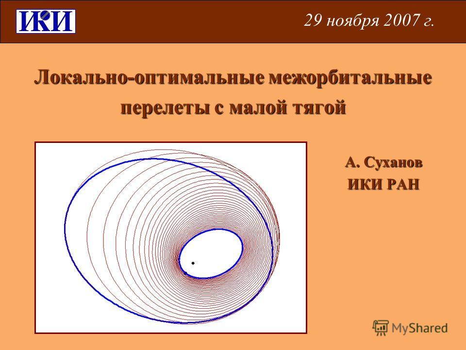 Локально-оптимальные межорбитальные перелеты с малой тягой А. Суханов ИКИ РАН 29 ноября 2007 г.