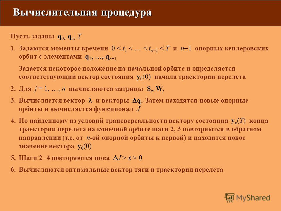 Вычислительная процедура Пусть заданы q 0, q к, T 1.Задаются моменты времени 0 < t 1 < … < t n 1 < T и n 1 опорных кеплеровских орбит с элементами q 1, …, q n 1 Задается некоторое положение на начальной орбите и определяется соответствующий вектор со