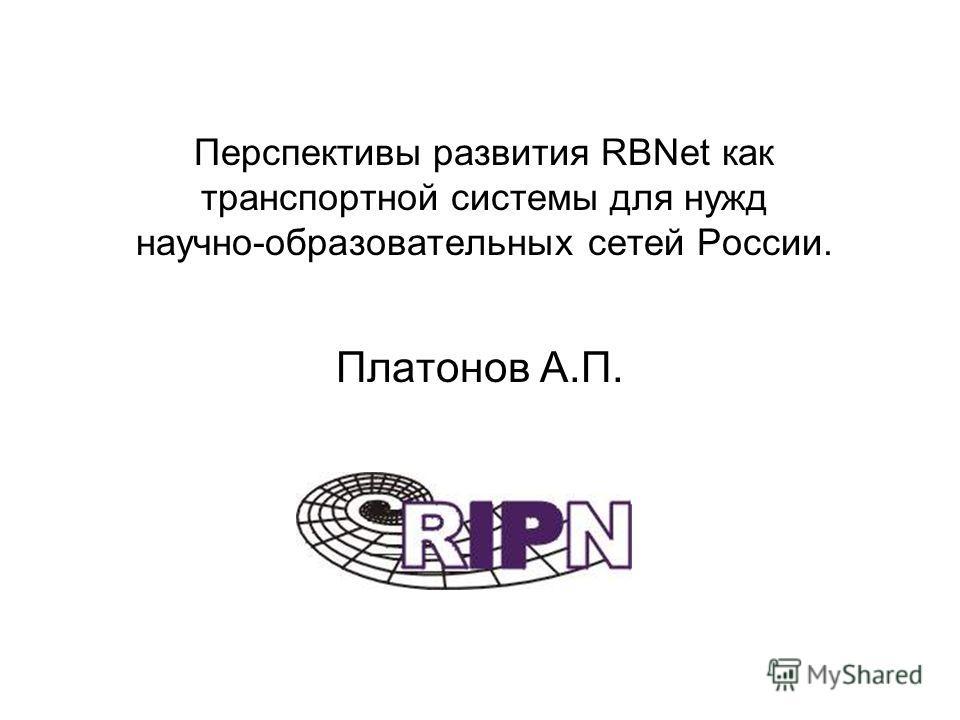 Перспективы развития RBNet как транспортной системы для нужд научно-образовательных сетей России. Платонов А.П.