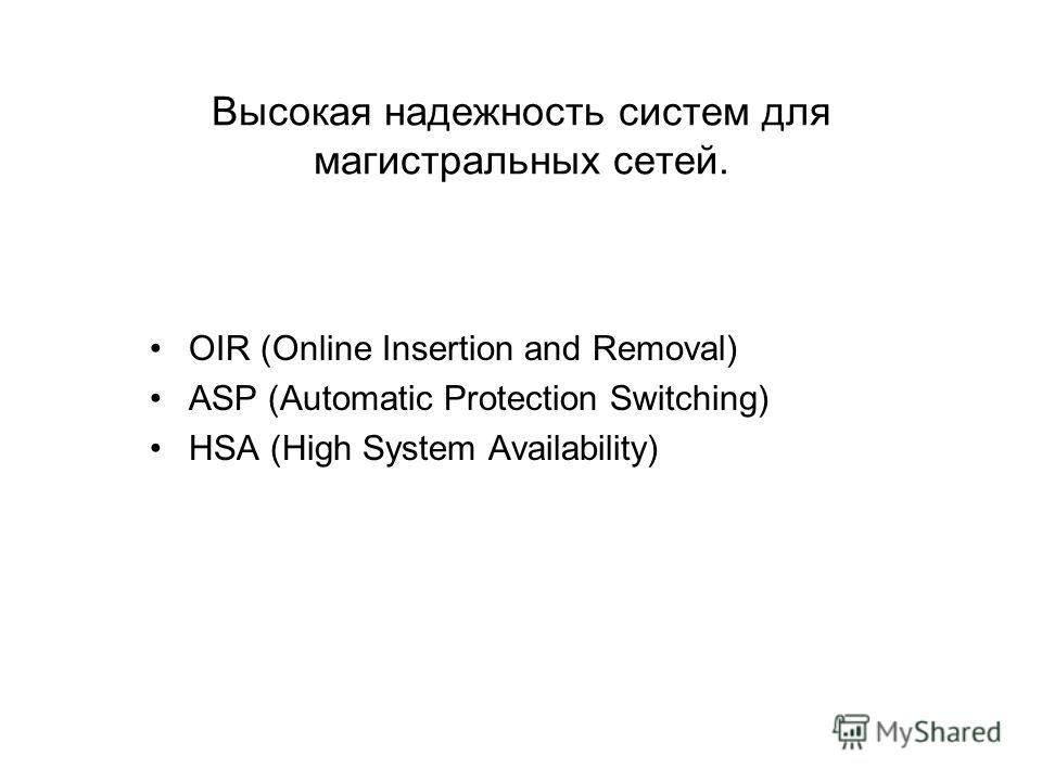 Высокая надежность систем для магистральных сетей. OIR (Online Insertion and Removal) ASP (Automatic Protection Switching) HSA (High System Availability)