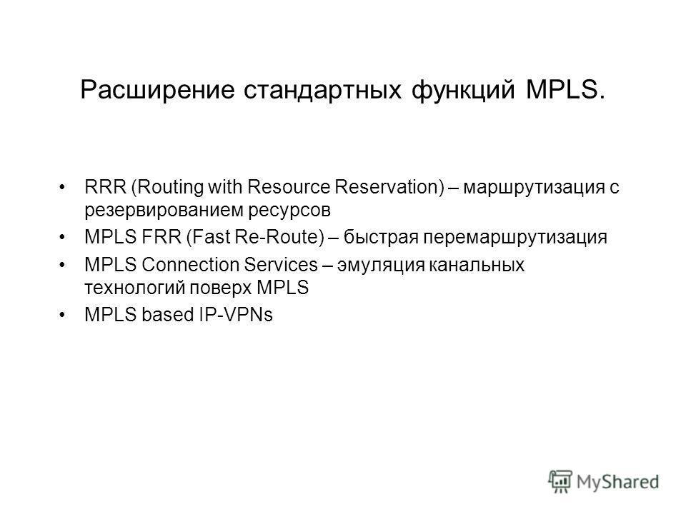 Расширение стандартных функций MPLS. RRR (Routing with Resource Reservation) – маршрутизация с резервированием ресурсов MPLS FRR (Fast Re-Route) – быстрая перемаршрутизация MPLS Connection Services – эмуляция канальных технологий поверх MPLS MPLS bas