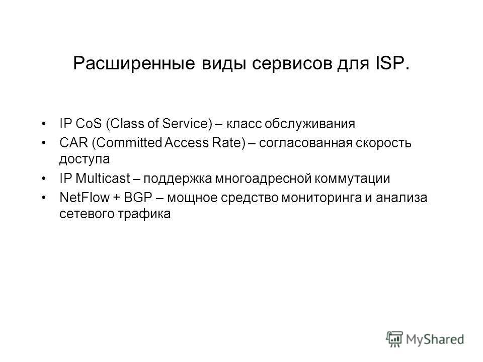 Расширенные виды сервисов для ISP. IP CoS (Class of Service) – класс обслуживания CAR (Committed Access Rate) – согласованная скорость доступа IP Multicast – поддержка многоадресной коммутации NetFlow + BGP – мощное средство мониторинга и анализа сет
