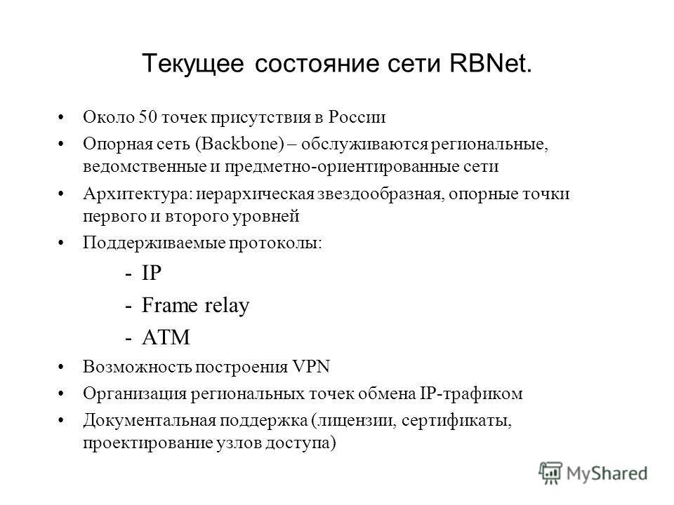 Текущее состояние сети RBNet. Около 50 точек присутствия в России Опорная сеть (Backbone) – обслуживаются региональные, ведомственные и предметно-ориентированные сети Архитектура: иерархическая звездообразная, опорные точки первого и второго уровней