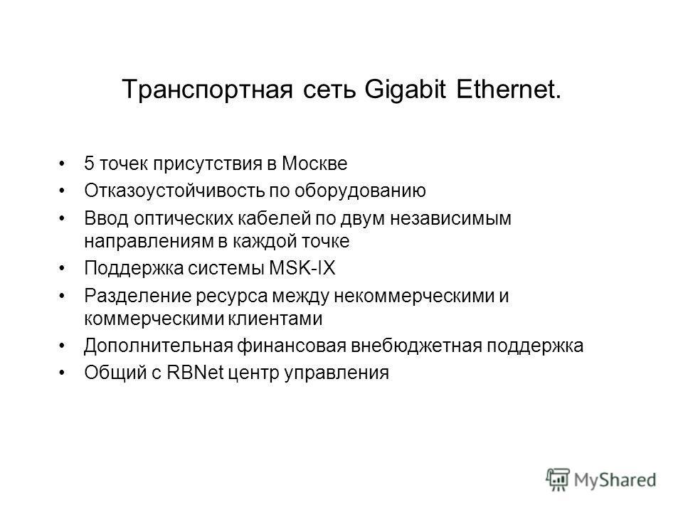 Транспортная сеть Gigabit Ethernet. 5 точек присутствия в Москве Отказоустойчивость по оборудованию Ввод оптических кабелей по двум независимым направлениям в каждой точке Поддержка системы MSK-IX Разделение ресурса между некоммерческими и коммерческ